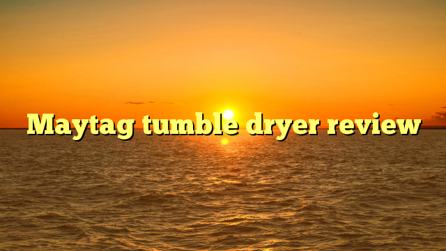 Maytag tumble dryer review